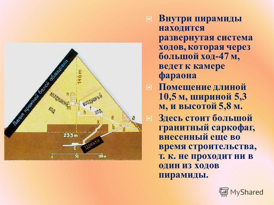 Внутри пирамиды находится развернутая система ходов, которая через большой ход -47 м, ведет к камере фараона Помещение длиной 10,5 м, шириной 5,3 м, и высотой 5,8 м. Здесь стоит большой гранитный саркофаг, внесенный еще во время строительства, т. к.