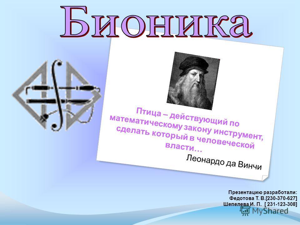 Птица – действующий по математическому закону инструмент, сделать который в человеческой власти… Леонардо да Винчи Презентацию разработали: Федотова Т. В.[230-370-627] Шепелева И. П. [ 231-123-308]