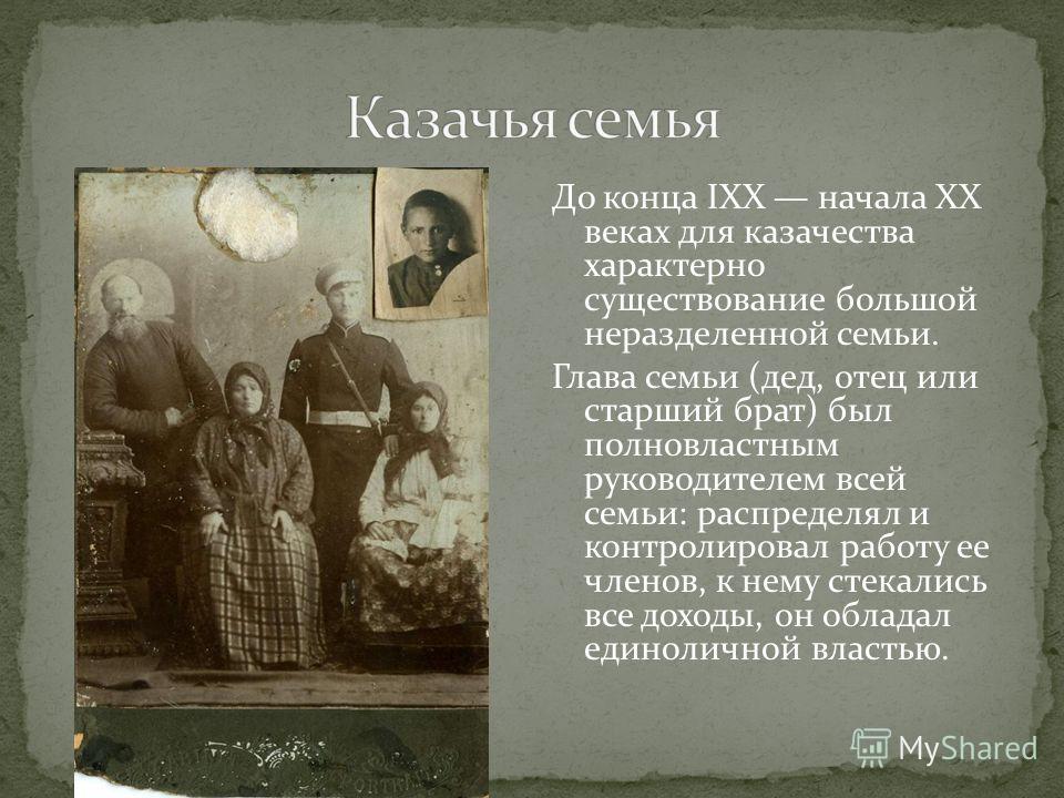 До конца IXX начала XX веках для казачества характерно существование большой неразделенной семьи. Глава семьи (дед, отец или старший брат) был полновластным руководителем всей семьи: распределял и контролировал работу ее членов, к нему стекались все