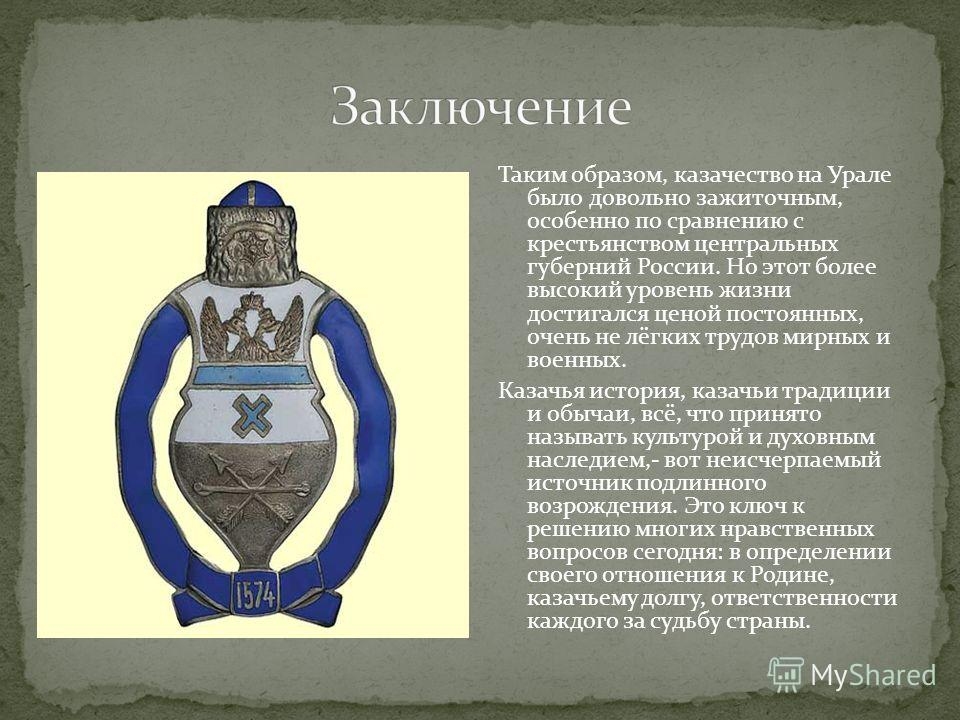Таким образом, казачество на Урале было довольно зажиточным, особенно по сравнению с крестьянством центральных губерний России. Но этот более высокий уровень жизни достигался ценой постоянных, очень не лёгких трудов мирных и военных. Казачья история,
