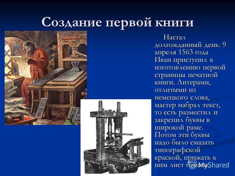 Создание первой книги Настал долгожданный день. 9 апреля 1563 года Иван приступил к изготовлению первой страницы печатной книги. Литерами, отлитыми из немецкого слова, мастер набрал текст, то есть разместил и закрепил буквы в широкой раме. Потом эти