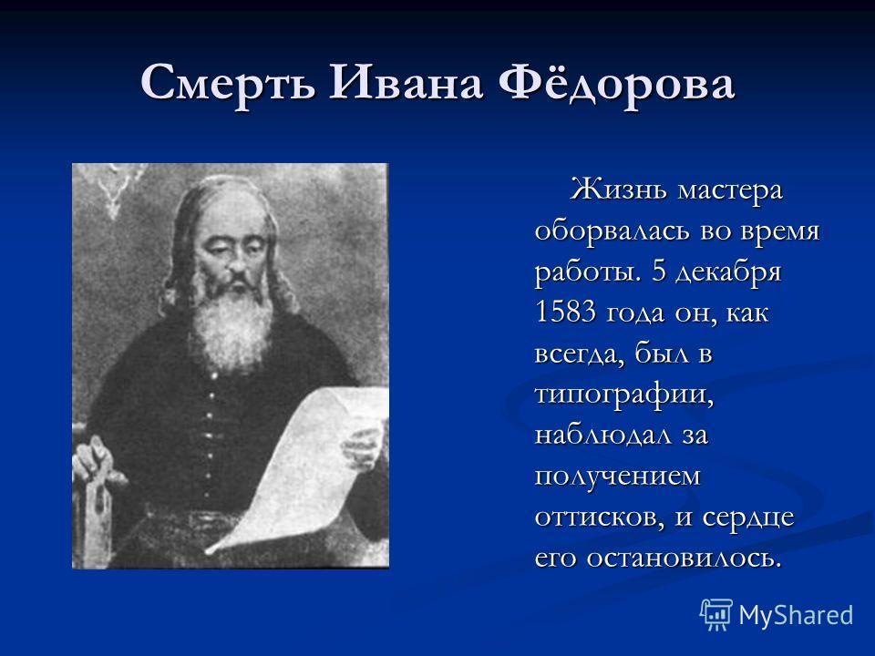 Смерть Ивана Фёдорова Жизнь мастера оборвалась во время работы. 5 декабря 1583 года он, как всегда, был в типографии, наблюдал за получением оттисков, и сердце его остановилось. Жизнь мастера оборвалась во время работы. 5 декабря 1583 года он, как вс