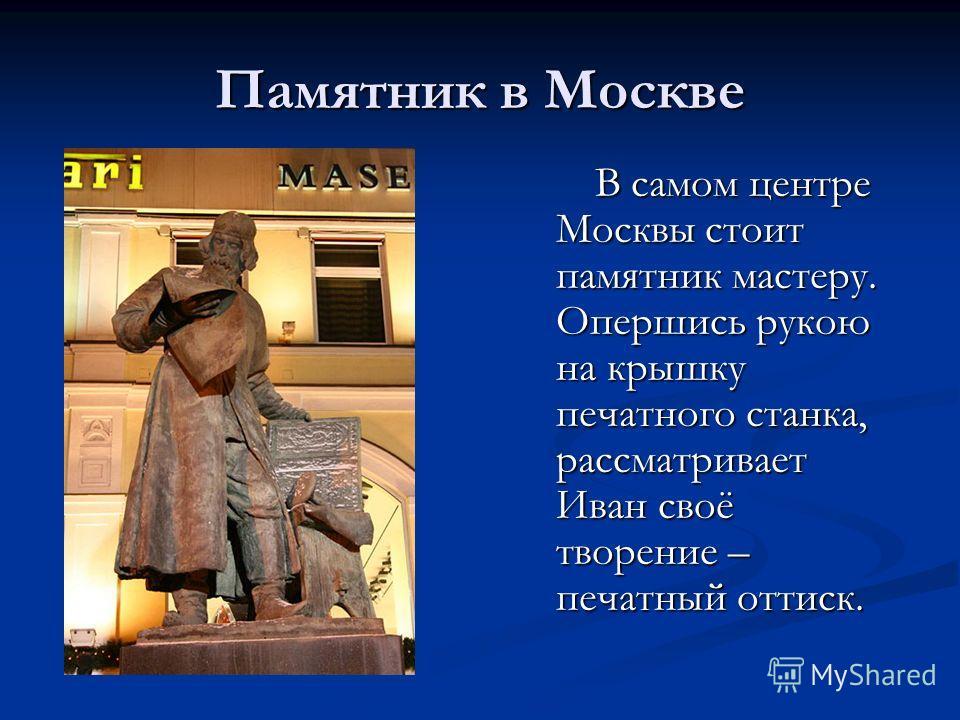 Памятник в Москве В самом центре Москвы стоит памятник мастеру. Опершись рукою на крышку печатного станка, рассматривает Иван своё творение – печатный оттиск. В самом центре Москвы стоит памятник мастеру. Опершись рукою на крышку печатного станка, ра