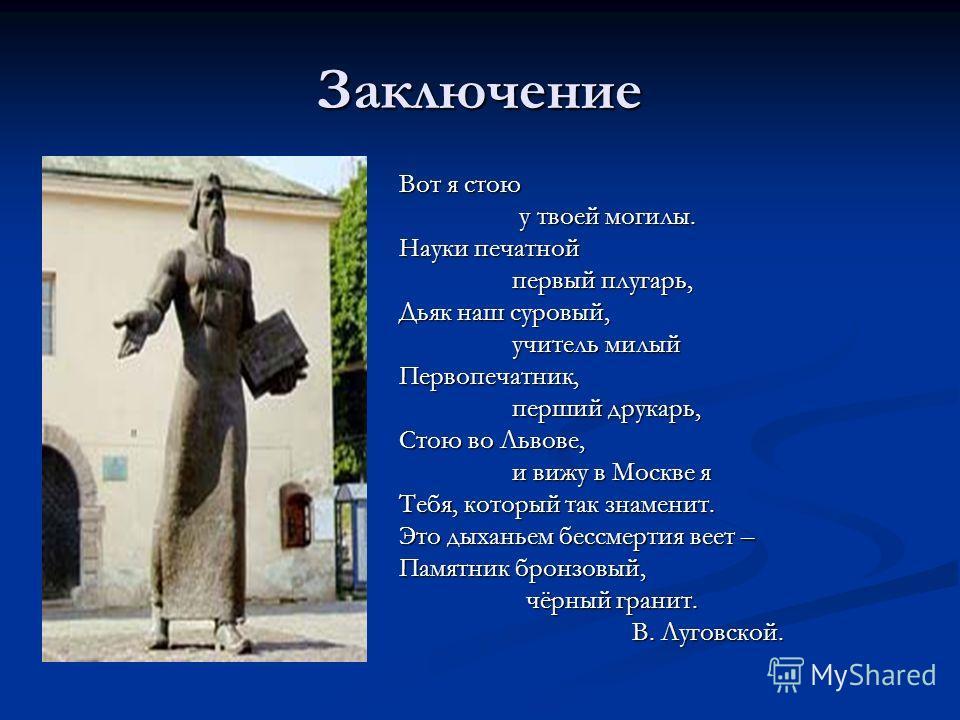 Заключение Вот я стою у твоей могилы. у твоей могилы. Науки печатной первый плугарь, первый плугарь, Дьяк наш суровый, учитель милый учитель милыйПервопечатник, перший друкарь, перший друкарь, Стою во Львове, и вижу в Москве я и вижу в Москве я Тебя,