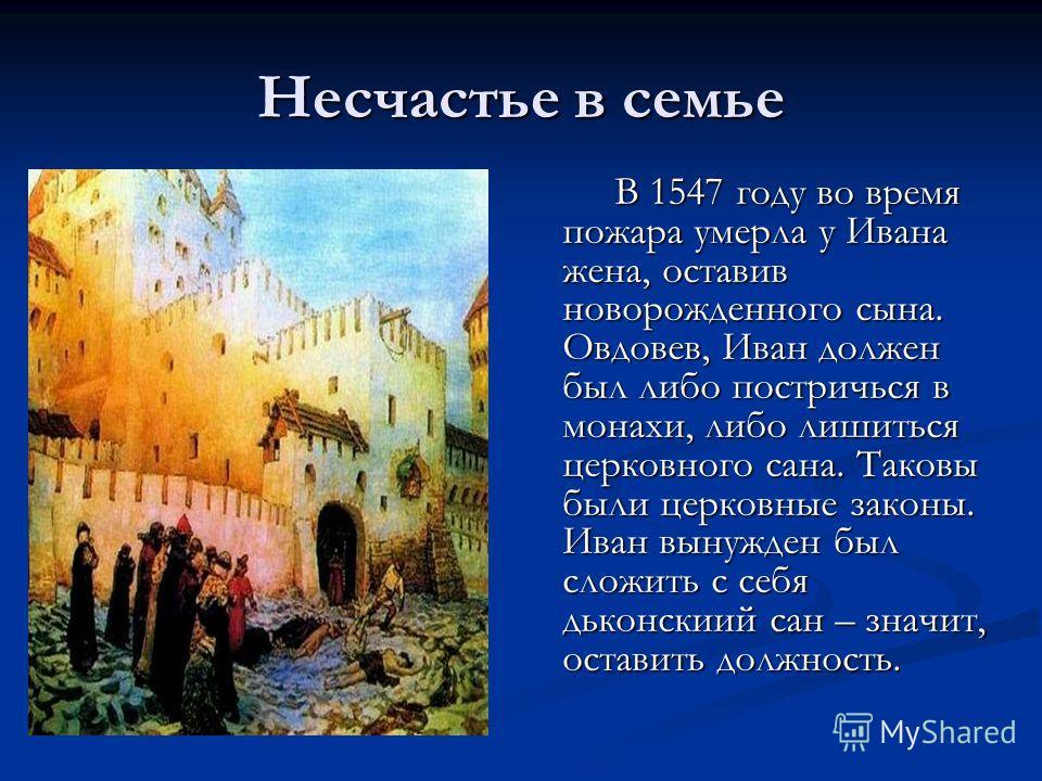 Несчастье в семье В 1547 году во время пожара умерла у Ивана жена, оставив новорожденного сына. Овдовев, Иван должен был либо постричься в монахи, либо лишиться церковного сана. Таковы были церковные законы. Иван вынужден был сложить с себя дьконскии