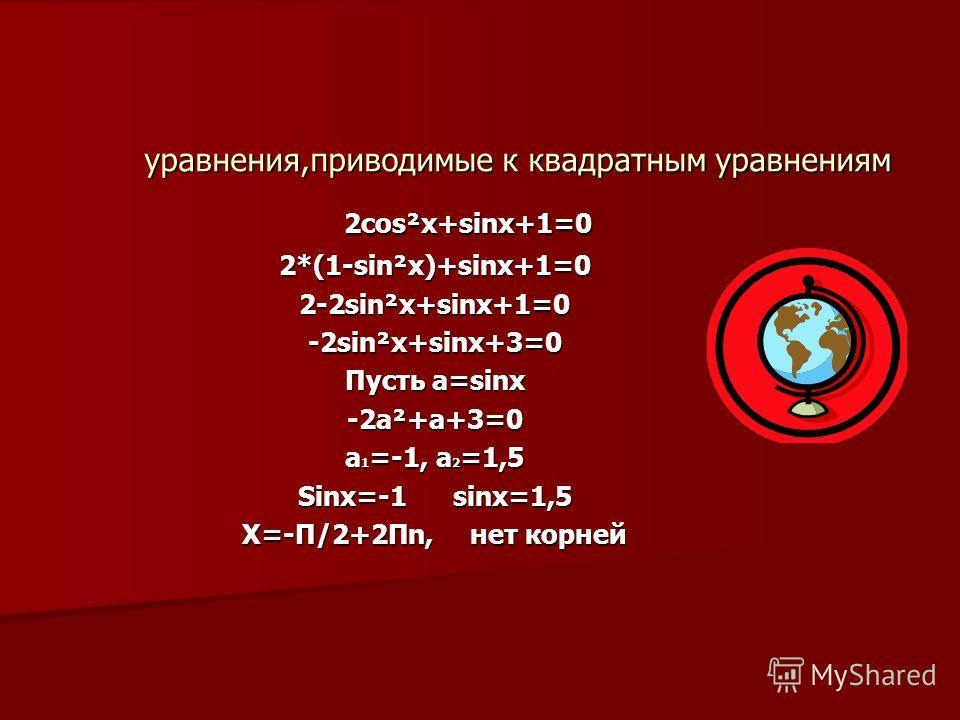 уравнения,приводимые к квадратным уравнениям 2cos²x+sinx+1=0 2cos²x+sinx+1=02*(1-sin²x)+sinx+1=02-2sin²x+sinx+1=0-2sin²x+sinx+3=0 Пусть a=sinx -2a²+a+3=0 a 1 =-1, a 2 =1,5 Sinx=-1 sinx=1,5 X=-П/2+2Пn, нет корней