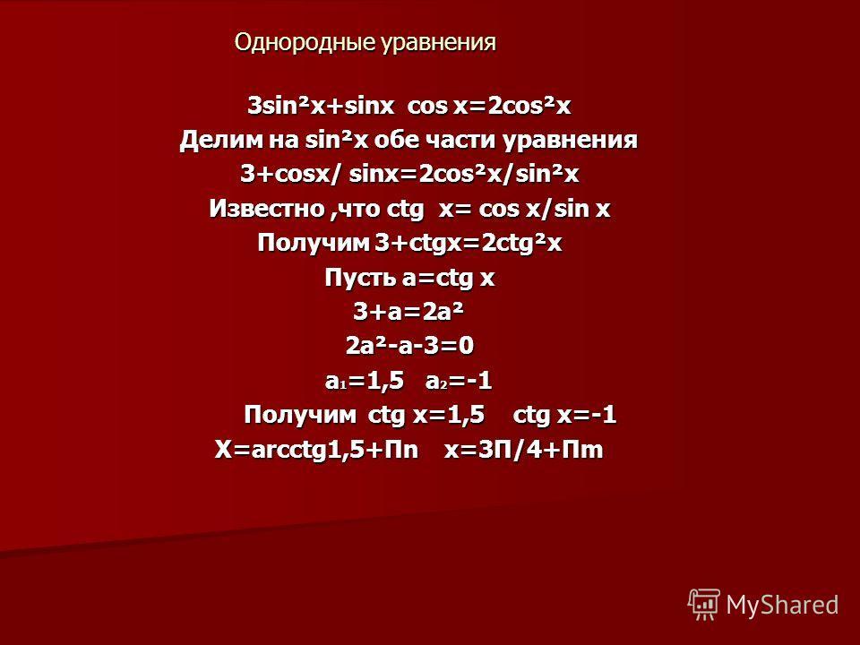 Однородные уравнения 3sin²x+sinx cos x=2cos²x Делим на sin²x обе части уравнения 3+cosx/ sinx=2cos²x/sin²x Известно,что ctg x= cos x/sin x Получим 3+ctgx=2ctg²x Пусть a=ctg x 3+a=2a²2a²-a-3=0 a 1 =1,5 a 2 =-1 Получим ctg x=1,5 ctg x=-1 Получим ctg x=