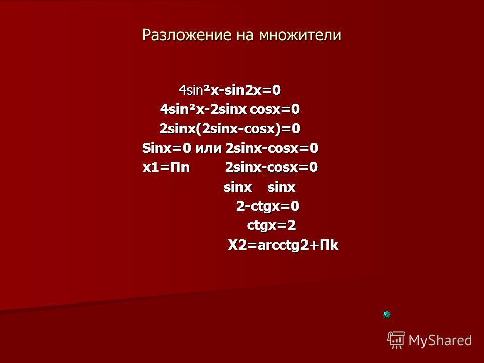 Разложение на множители 4sin²x-sin2x=0 4sin²x-2sinx cosx=0 2sinx(2sinx-cosx)=0 Sinx=0 или 2sinx-cosx=0 x1=Пn 2sinx-cosx=0 sinx sinx sinx sinx 2-ctgx=0 2-ctgx=0 ctgx=2 ctgx=2 X2=arcctg2+Пk X2=arcctg2+Пk