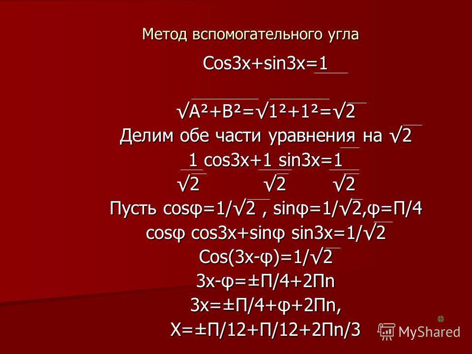 Метод вспомогательного угла Cos3x+sin3x=1 A²+B²=1²+1²=2 Делим обе части уравнения на 2 1 cos3x+1 sin3x=1 2 2 2 Пусть cosφ=1/2, sinφ=1/2,φ=П/4 cosφ cos3x+sinφ sin3x=1/2 Cos(3x-φ)=1/2 3x-φ=±П/4+2Пn 3x=±П/4+φ+2Пn, X=±П/12+П/12+2Пn/3