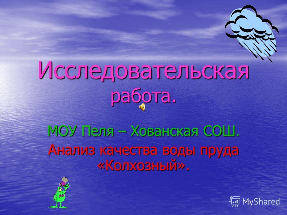 Исследовательская работа. МОУ Пеля – Хованская СОШ. Анализ качества воды пруда «Колхозный».