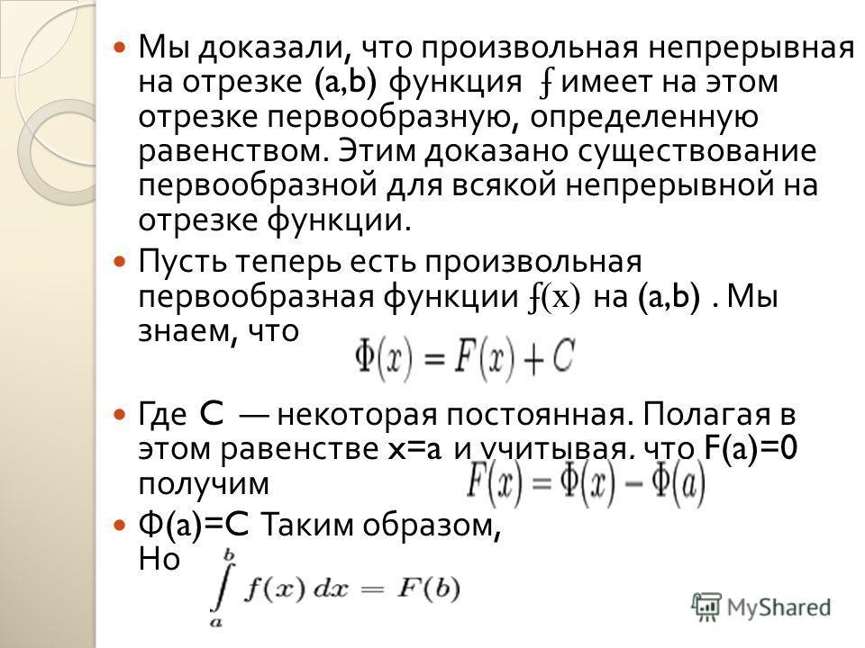 Мы доказали, что произвольная непрерывная на отрезке (a,b) функция ʄ имеет на этом отрезке первообразную, определенную равенством. Этим доказано существование первообразной для всякой непрерывной на отрезке функции. Пусть теперь есть произвольная пер
