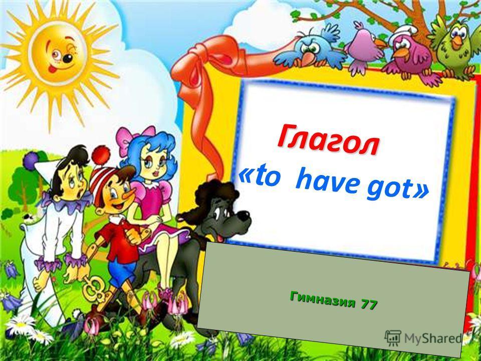 Глагол Глагол «t o have got » Гимназия 77