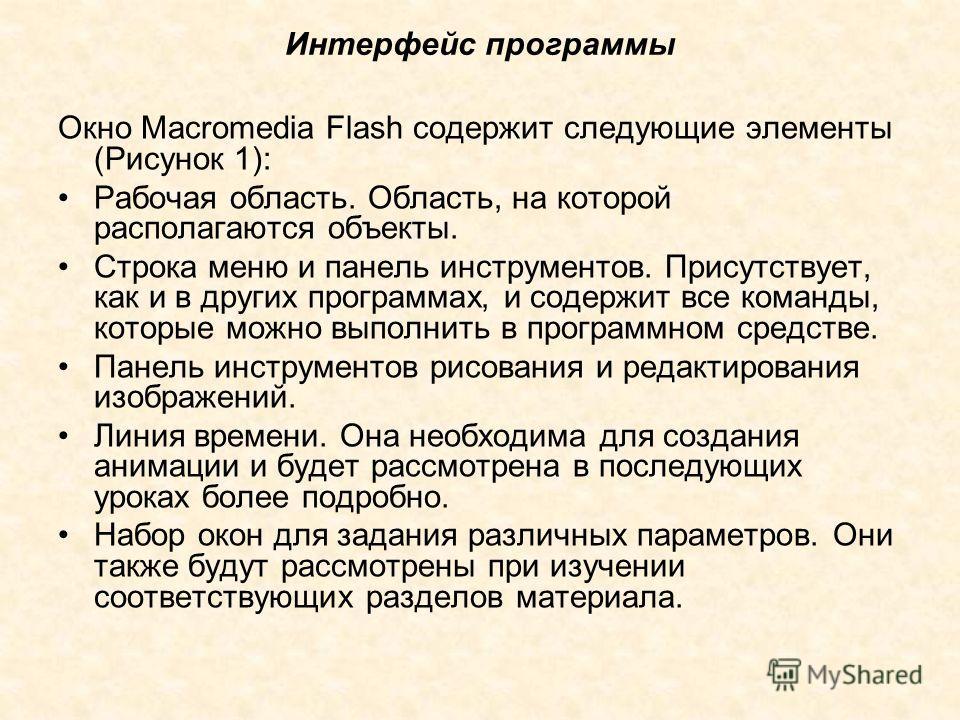 Интерфейс программы Окно Macromedia Flash содержит следующие элементы (Рисунок 1): Рабочая область. Область, на которой располагаются объекты. Строка меню и панель инструментов. Присутствует, как и в других программах, и содержит все команды, которые