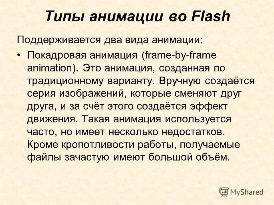 Типы анимации во Flash Поддерживается два вида анимации: Покадровая анимация (frame-by-frame animation). Это анимация, созданная по традиционному варианту. Вручную создаётся серия изображений, которые сменяют друг друга, и за счёт этого создаётся эфф