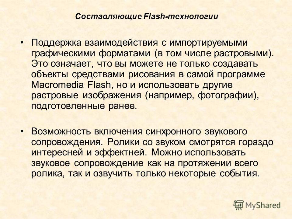 Составляющие Flash-технологии Поддержка взаимодействия с импортируемыми графическими форматами (в том числе растровыми). Это означает, что вы можете не только создавать объекты средствами рисования в самой программе Macromedia Flash, но и использоват
