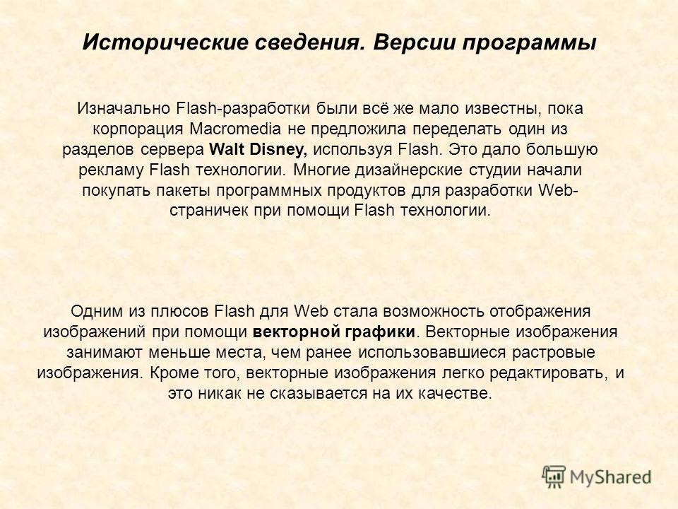 Изначально Flash-разработки были всё же мало известны, пока корпорация Macromedia не предложила переделать один из разделов сервера Walt Disney, используя Flash. Это дало большую рекламу Flash технологии. Многие дизайнерские студии начали покупать па