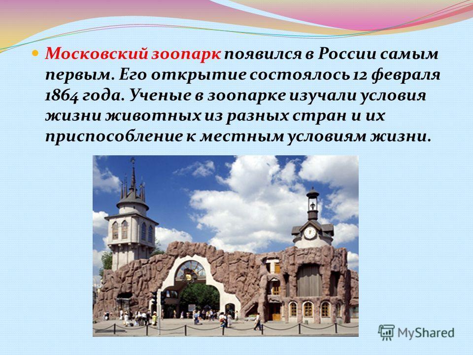 Московский зоопарк появился в России самым первым. Его открытие состоялось 12 февраля 1864 года. Ученые в зоопарке изучали условия жизни животных из разных стран и их приспособление к местным условиям жизни.