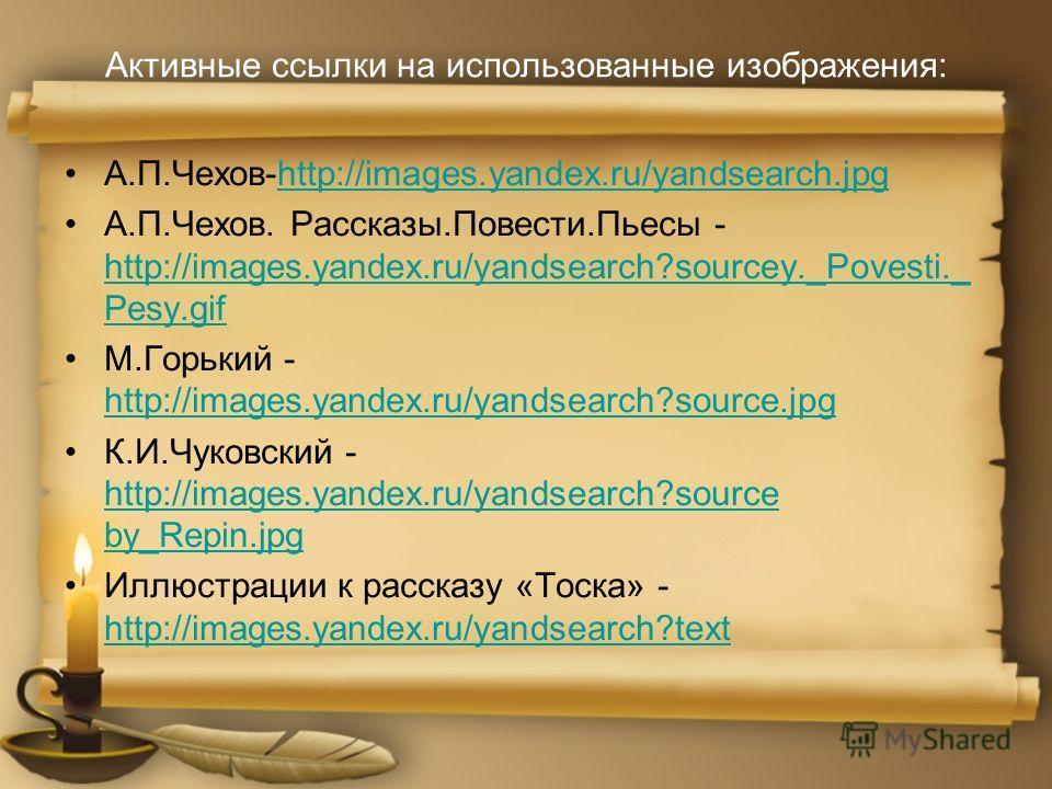 Активные ссылки на использованные изображения: А.П.Чехов-http://images.yandex.ru/yandsearch.jpghttp://images.yandex.ru/yandsearch.jpg А.П.Чехов. Рассказы.Повести.Пьесы - http://images.yandex.ru/yandsearch?sourcey._Povesti._ Pesy.gif http://images.yan