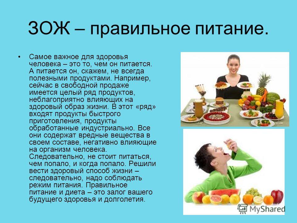 ЗОЖ – правильное питание. Самое важное для здоровья человека – это то, чем он питается. А питается он, скажем, не всегда полезными продуктами. Например, сейчас в свободной продаже имеется целый ряд продуктов, неблагоприятно влияющих на здоровый образ