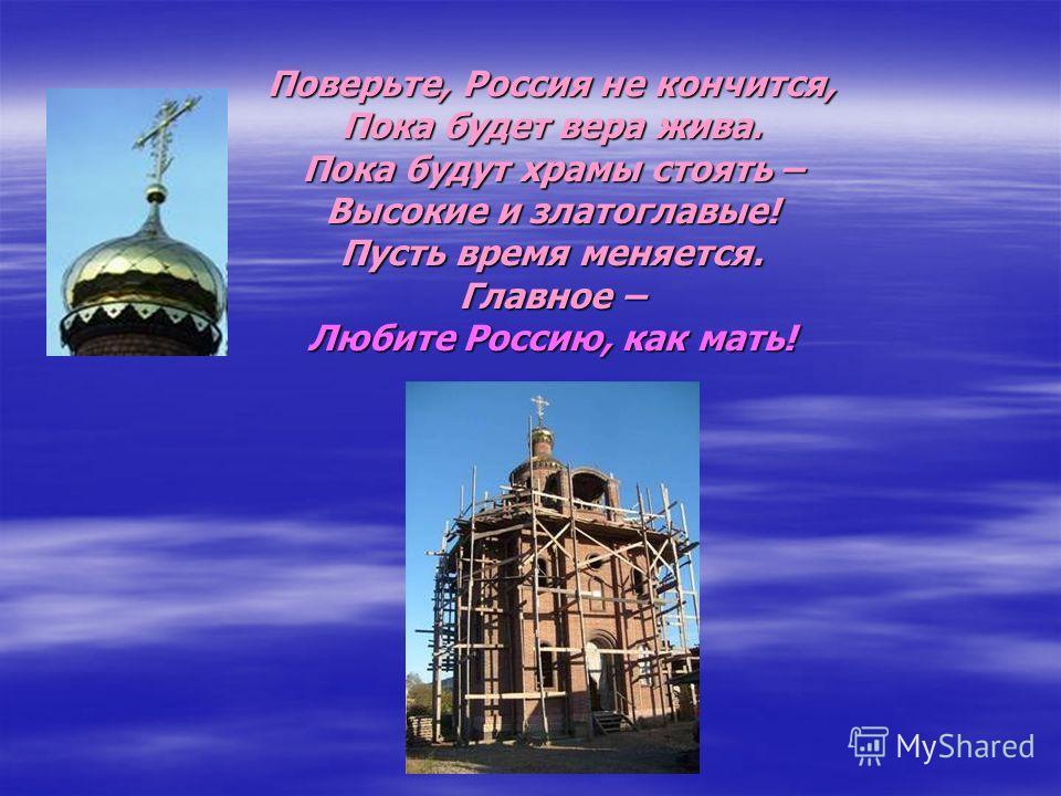 Поверьте, Россия не кончится, Пока будет вера жива. Пока будут храмы стоять – Высокие и златоглавые! Пусть время меняется. Главное – Любите Россию, как мать!
