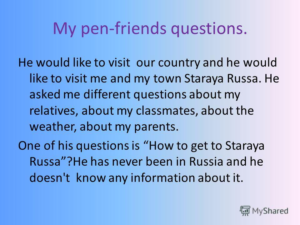 My pen-friends questions. He would like to visit our country and he would like to visit me and my town Staraya Russa. He asked me different questions about my relatives, about my classmates, about the weather, about my parents. One of his questions i