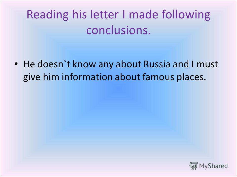 Reading his letter I made following conclusions. He doesn`t know any about Russia and I must give him information about famous places.