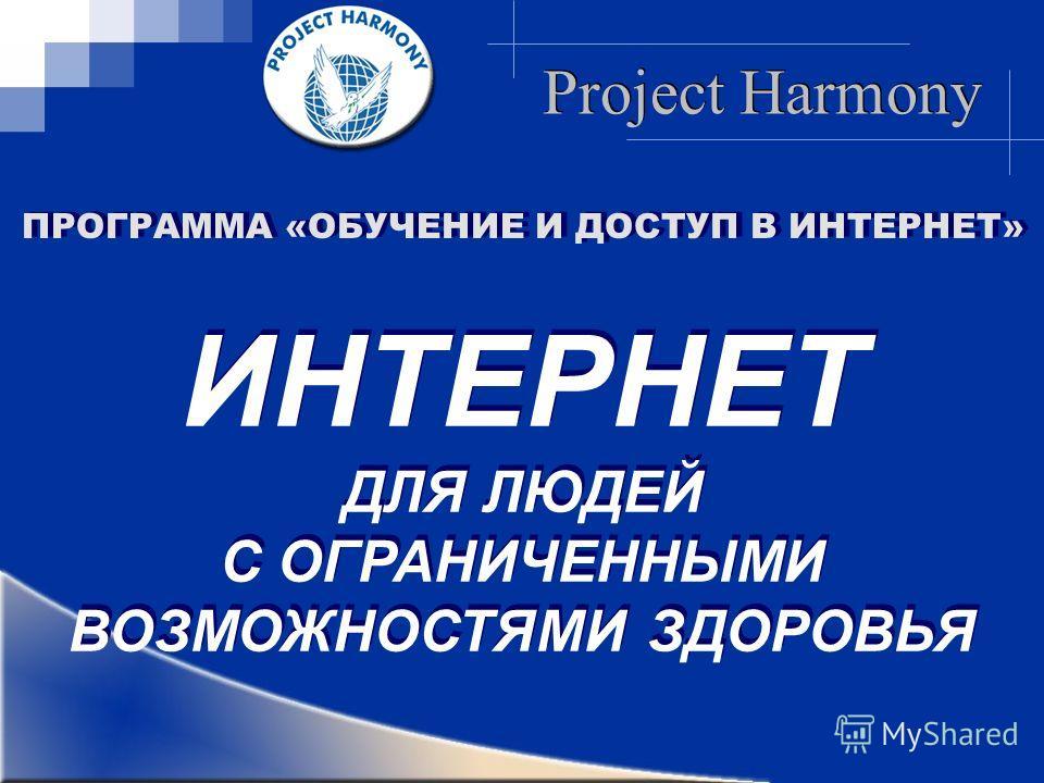 Project Harmony ПРОГРАММА «ОБУЧЕНИЕ И ДОСТУП В ИНТЕРНЕТ» ИНТЕРНЕТ ДЛЯ ЛЮДЕЙ С ОГРАНИЧЕННЫМИ ВОЗМОЖНОСТЯМИ ЗДОРОВЬЯ ИНТЕРНЕТ ДЛЯ ЛЮДЕЙ С ОГРАНИЧЕННЫМИ ВОЗМОЖНОСТЯМИ ЗДОРОВЬЯ