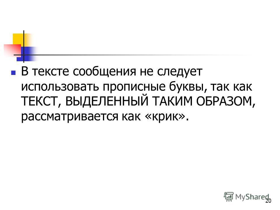 20 В тексте сообщения не следует использовать прописные буквы, так как ТЕКСТ, ВЫДЕЛЕННЫЙ ТАКИМ ОБРАЗОМ, рассматривается как «крик».