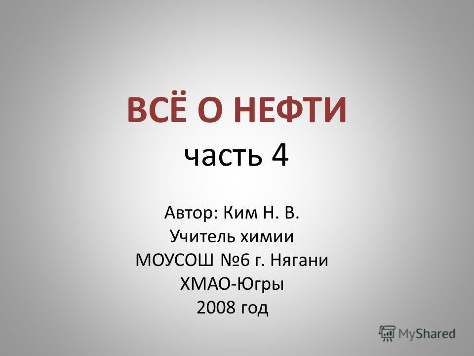 ВСЁ О НЕФТИ часть 4 Автор: Ким Н. В. Учитель химии МОУСОШ 6 г. Нягани ХМАО-Югры 2008 год