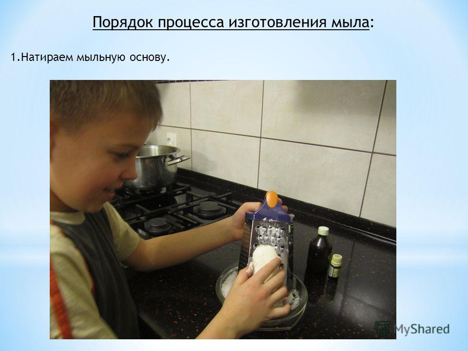 Порядок процесса изготовления мыла: 1.Натираем мыльную основу.