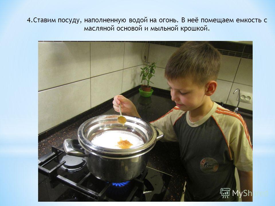 4.Ставим посуду, наполненную водой на огонь. В неё помещаем емкость с масляной основой и мыльной крошкой.
