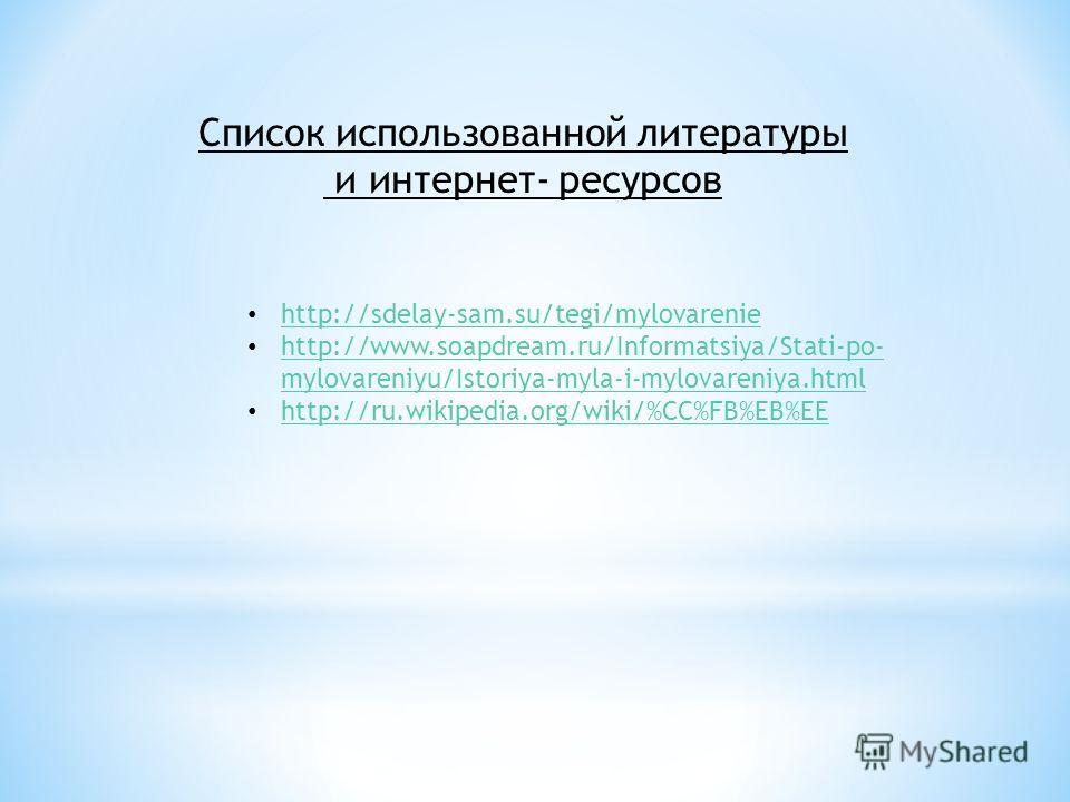 Список использованной литературы и интернет- ресурсов http://sdelay-sam.su/tegi/mylovarenie http://www.soapdream.ru/Informatsiya/Stati-po- mylovareniyu/Istoriya-myla-i-mylovareniya.html http://www.soapdream.ru/Informatsiya/Stati-po- mylovareniyu/Isto