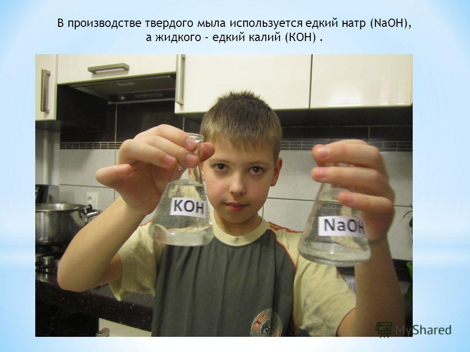 В производстве твердого мыла используется едкий натр (NaOH), а жидкого - едкий калий (КОН).