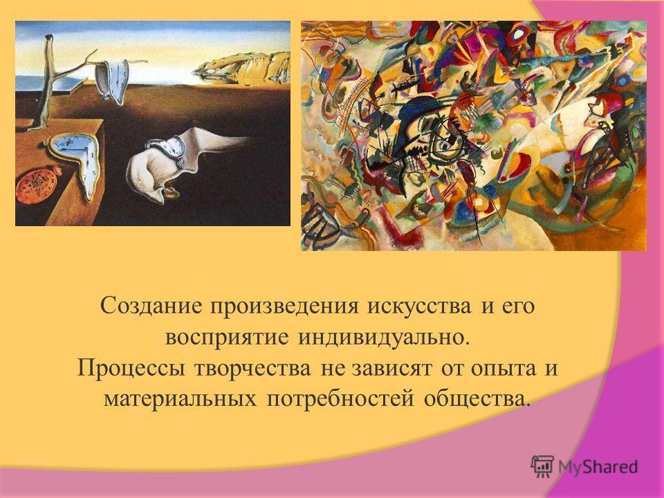 Создание произведения искусства и его восприятие индивидуально. Процессы творчества не зависят от опыта и материальных потребностей общества.