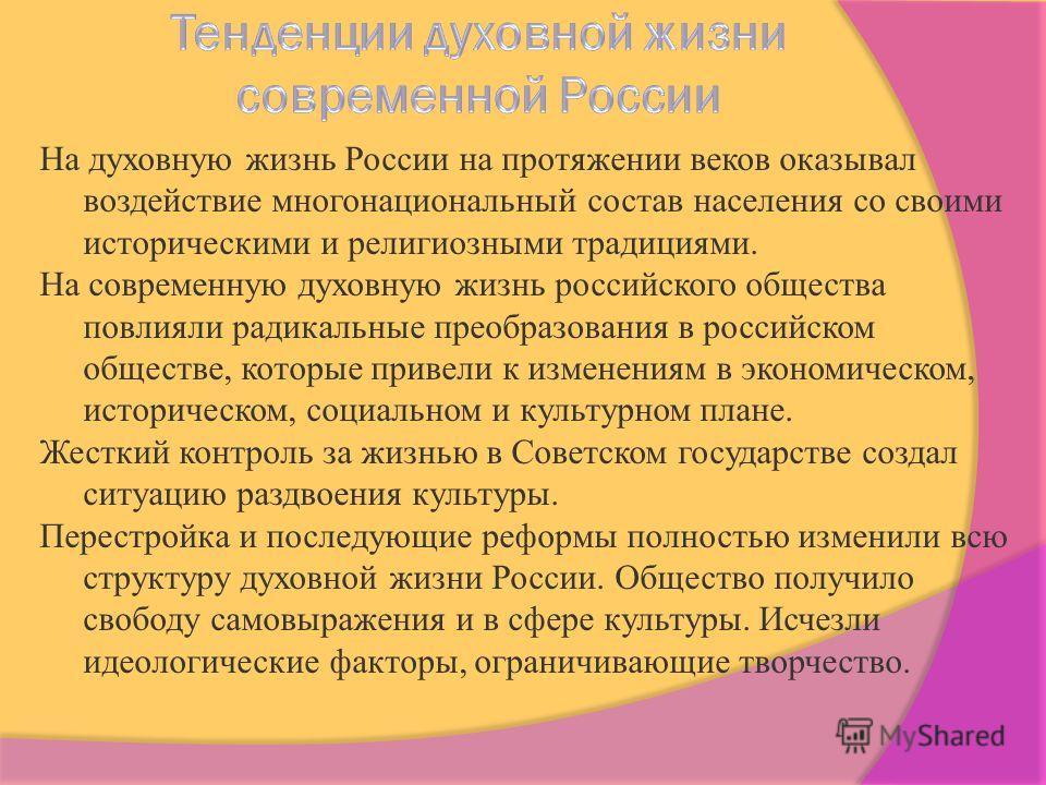 На духовную жизнь России на протяжении веков оказывал воздействие многонациональный состав населения со своими историческими и религиозными традициями. На современную духовную жизнь российского общества повлияли радикальные преобразования в российско