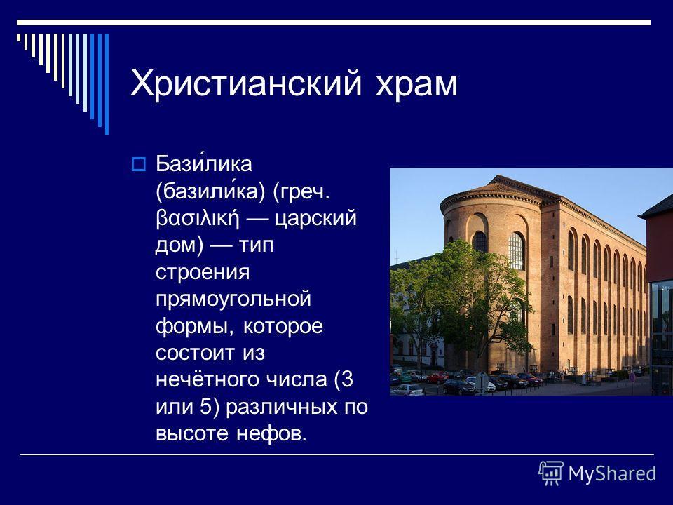Христианский храм Бази́лика (базили́ка) (греч. βασιλική царский дом) тип строения прямоугольной формы, которое состоит из нечётного числа (3 или 5) различных по высоте нефов.