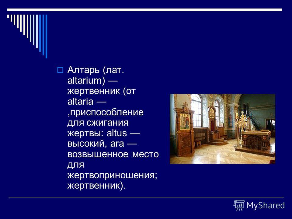 Алтарь (лат. altarium) жертвенник (от altaria,приспособление для сжигания жертвы: altus высокий, ara возвышенное место для жертвоприношения; жертвенник).