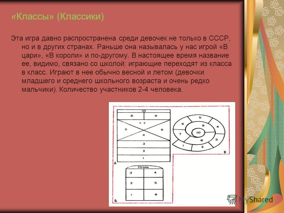 «Классы» (Классики) Эта игра давно распространена среди девочек не только в СССР, но и в других странах. Раньше она называлась у нас игрой «В цари», «В короли» и по-другому. В настоящее время название ее, видимо, связано со школой: играющие переходят