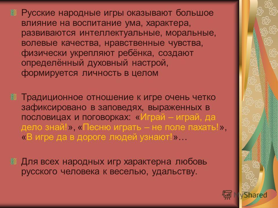 Русские народные игры оказывают большое влияние на воспитание ума, характера, развиваются интеллектуальные, моральные, волевые качества, нравственные чувства, физически укрепляют ребёнка, создают определённый духовный настрой, формируется личность в