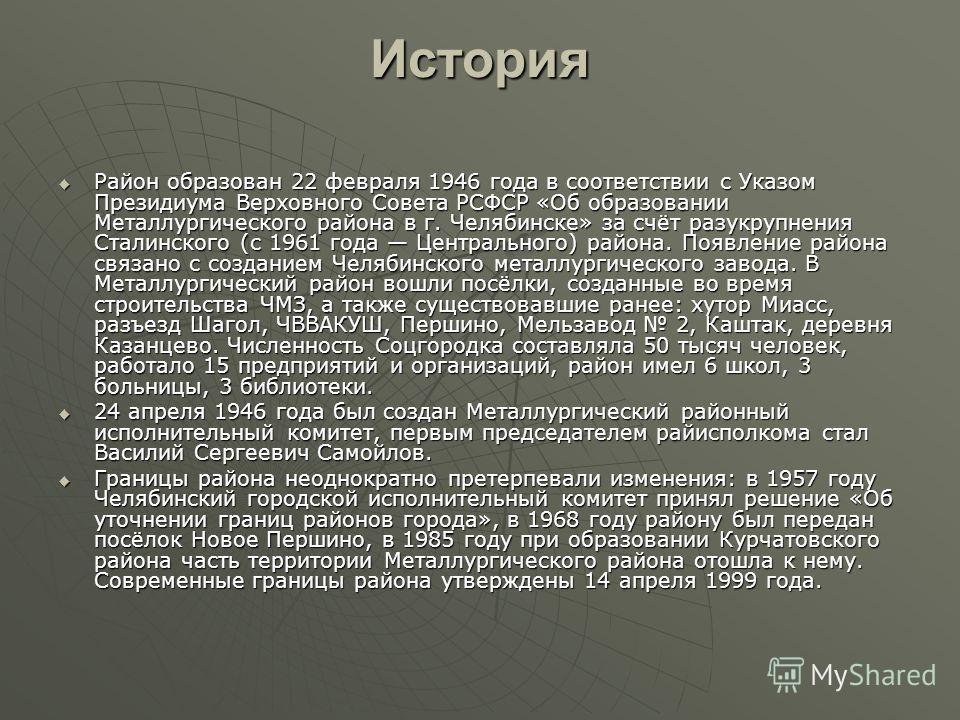 История Район образован 22 февраля 1946 года в соответствии с Указом Президиума Верховного Совета РСФСР «Об образовании Металлургического района в г. Челябинске» за счёт разукрупнения Сталинского (с 1961 года Центрального) района. Появление района св