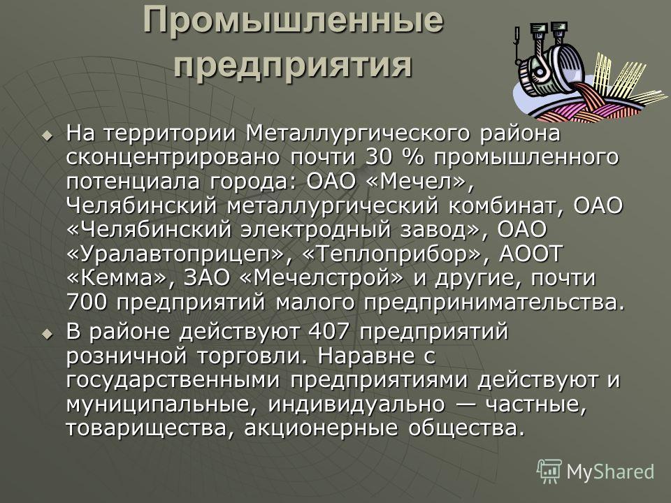 Промышленные предприятия На территории Металлургического района сконцентрировано почти 30 % промышленного потенциала города: ОАО «Мечел», Челябинский металлургический комбинат, ОАО «Челябинский электродный завод», ОАО «Уралавтоприцеп», «Теплоприбор»,
