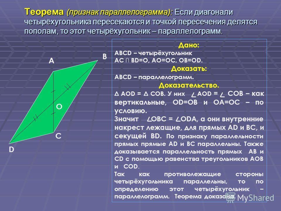 Дано: ABCD – четырёхугольник AC BD=O, AO=OC, OB=OD. Доказать: ABCD – параллелограмм. Доказательство. A OD = C OB. У них AOD = COB – как вертикальные, OD=OB и OA=OC – по условию. Значит OBC = ODA, а они внутренние накрест лежащие, для прямых AD и BC,
