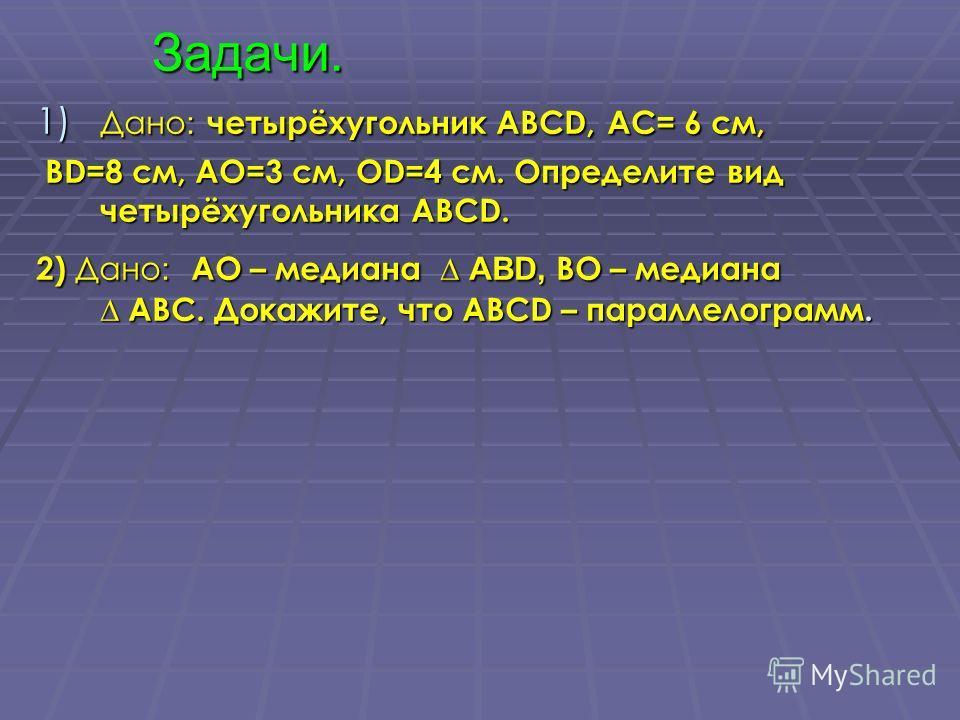 Задачи. 1) Д ано: четырёхугольник ABCD, AC= 6 см, BD=8 см, AO=3 см, OD=4 см. Определите вид четырёхугольника ABCD. 2) Дано: A A A AO – медиана ABD, BO – медиана ABC. Докажите, что ABCD – параллелограмм.