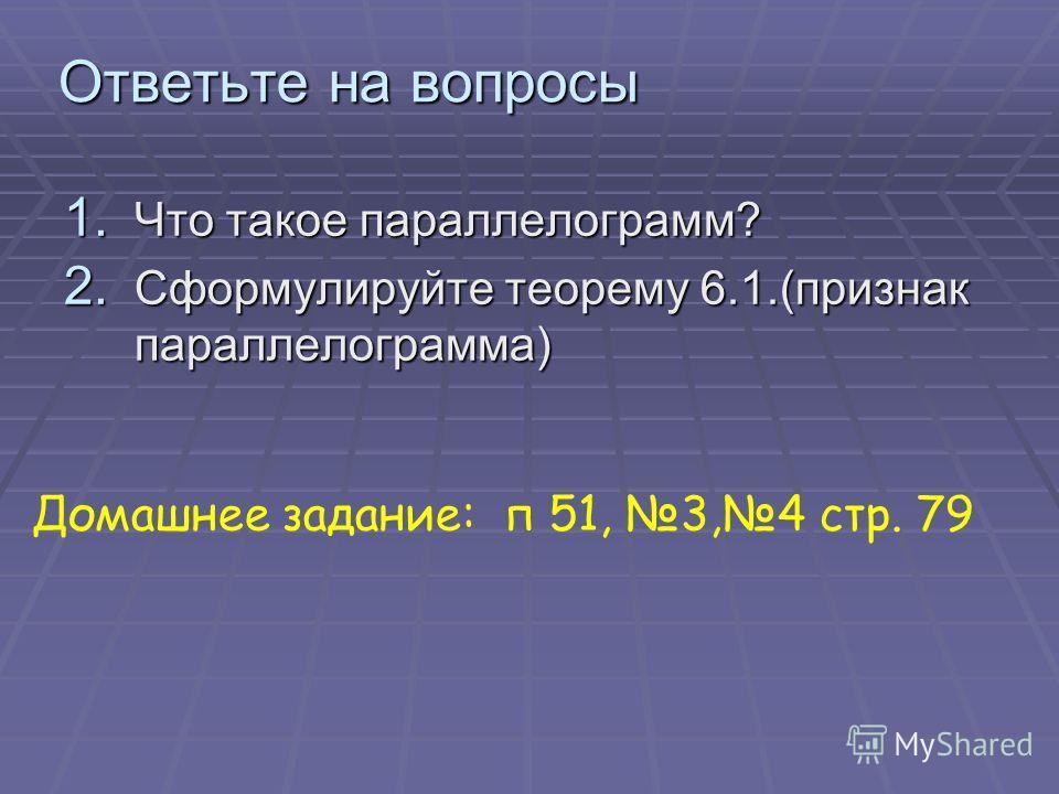 Ответьте на вопросы 1. Что такое параллелограмм? 2. Сформулируйте теорему 6.1.(признак параллелограмма) Домашнее задание: п 51, 3,4 стр. 79
