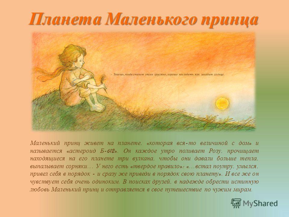 Планета Маленького принца Маленький принц живет на планете, « которая вся - то величиной с дом » и называется « астероид Б -612». Он каждое утро поливает Розу, прочищает находящиеся на его планете три вулкана, чтобы они давали больше тепла, выпалывае