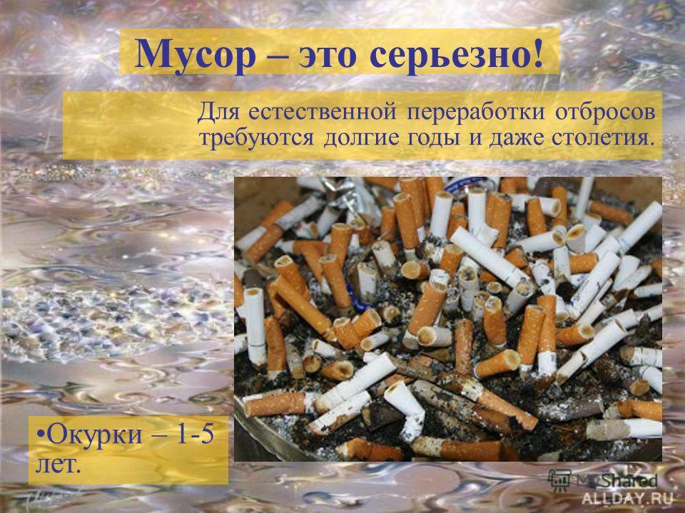 Мусор – это серьезно! Для естественной переработки отбросов требуются долгие годы и даже столетия. Окурки – 1-5 лет.