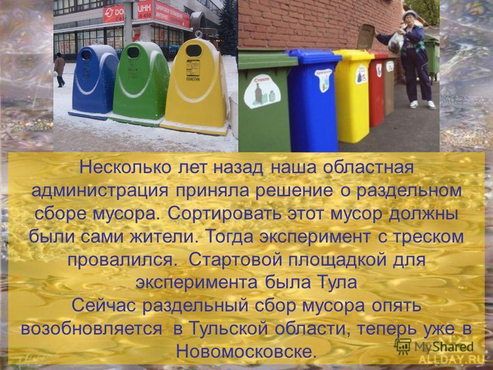 Несколько лет назад наша областная администрация приняла решение о раздельном сборе мусора. Сортировать этот мусор должны были сами жители. Тогда эксперимент с треском провалился. Стартовой площадкой для эксперимента была Тула Сейчас раздельный сбор