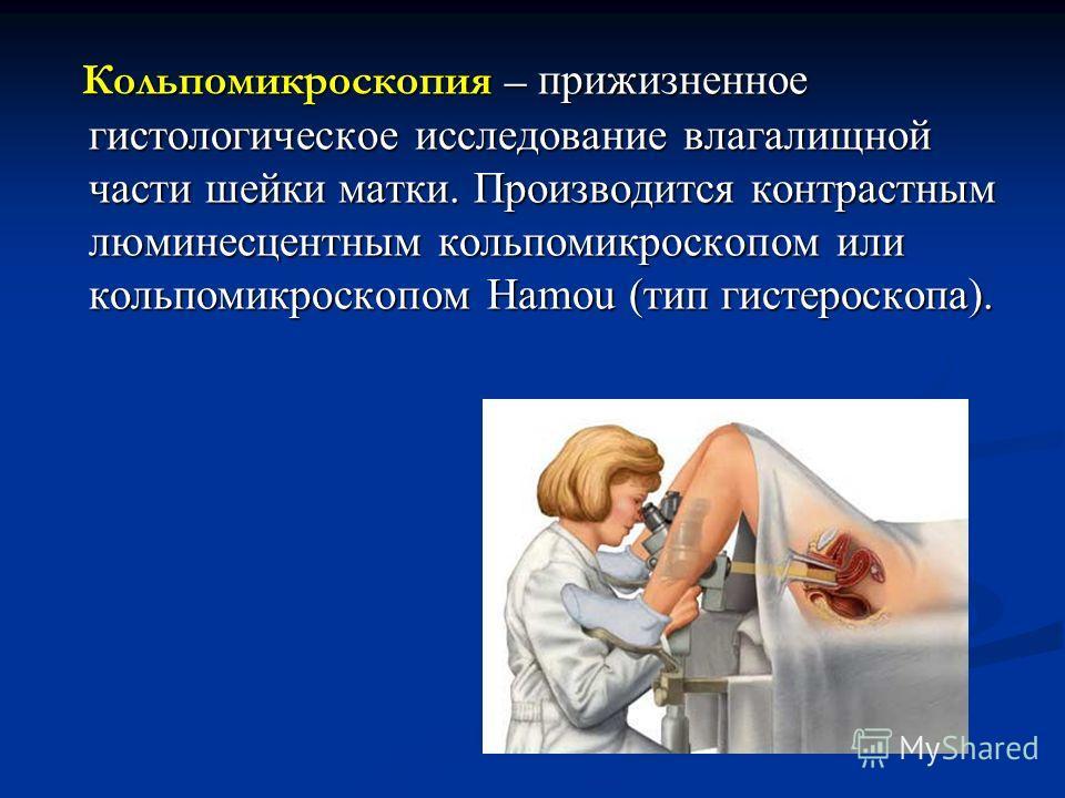 Кольпомикроскопия – прижизненное гистологическое исследование влагалищной части шейки матки. Производится контрастным люминесцентным кольпомикроскопом или кольпомикроскопом Hamou (тип гистероскопа). Кольпомикроскопия – прижизненное гистологическое ис