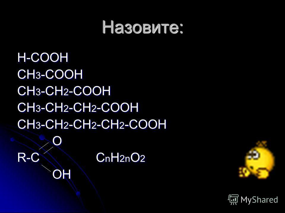 Назовите: Н-СООН СН 3 -СООН СН 3 -СН 2 -СООН СН 3 -СН 2 -СН 2 -СООН СН 3 -СН 2 -СН 2 -СН 2 -СООН O R-C C n H 2n O 2 OH OH