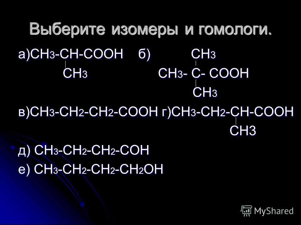 Выберите изомеры и гомологи. а)СН 3 -СН-СООН б) СН 3 СН 3 СН 3 - С- СООН СН 3 СН 3 - С- СООН СН 3 СН 3 в)СН 3 -СН 2 -СН 2 -СООН г)СН 3 -СН 2 -СН-СООН СН3 СН3 д) СН 3 -СН 2 -СН 2 -СОН е) СН 3 -СН 2 -СН 2 -СН 2 ОН